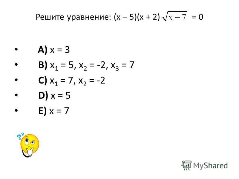 Решите уравнение: (х – 5)(х + 2) = 0 A) х = 3 B) х 1 = 5, х 2 = -2, х 3 = 7 C) х 1 = 7, х 2 = -2 D) х = 5 E) х = 7