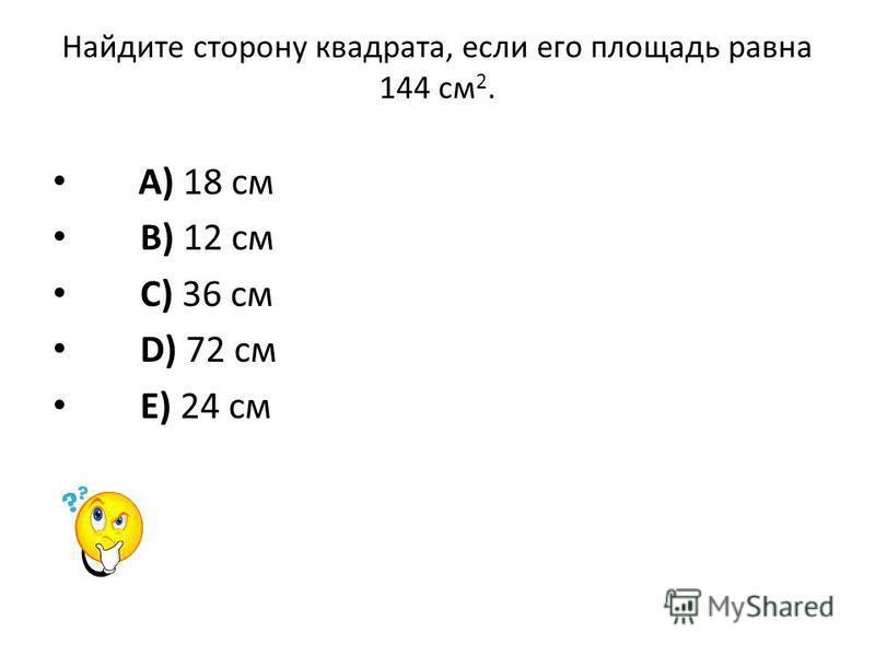 Найдите сторону квадрата, если его площадь равна 144 см 2. A) 18 см B) 12 см C) 36 см D) 72 см E) 24 см