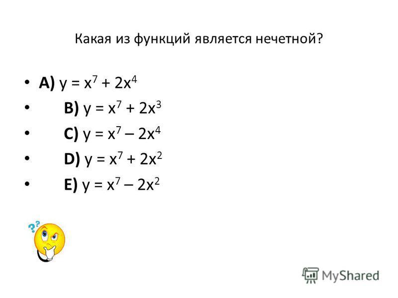 Какая из функций является нечетной? A) у = х 7 + 2 х 4 B) у = х 7 + 2 х 3 C) у = х 7 – 2 х 4 D) у = х 7 + 2 х 2 E) у = х 7 – 2 х 2