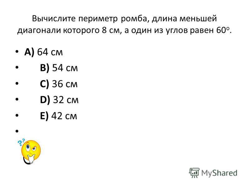Вычислите периметр ромба, длина меньшей диагонали которого 8 см, а один из углов равен 60 о. A) 64 см B) 54 см C) 36 см D) 32 см E) 42 см