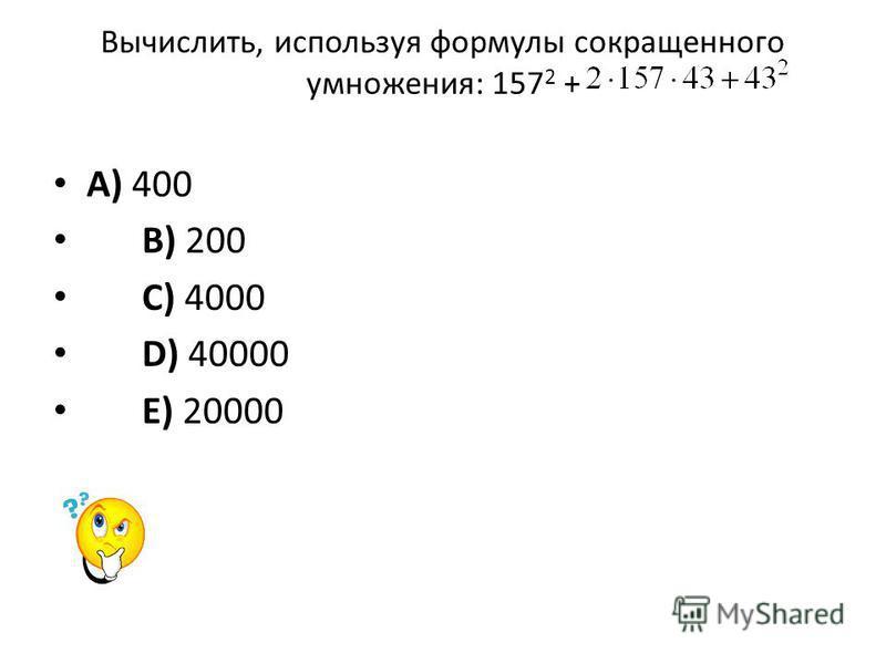 Вычислить, используя формулы сокращенного умножения: 157 2 + A) 400 B) 200 C) 4000 D) 40000 E) 20000