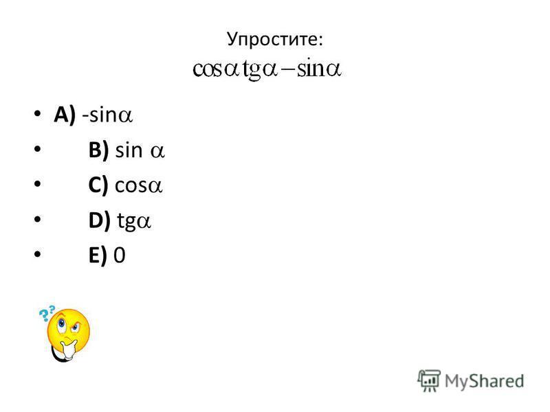 Упростите: A) -sin B) sin C) cos D) tg E) 0