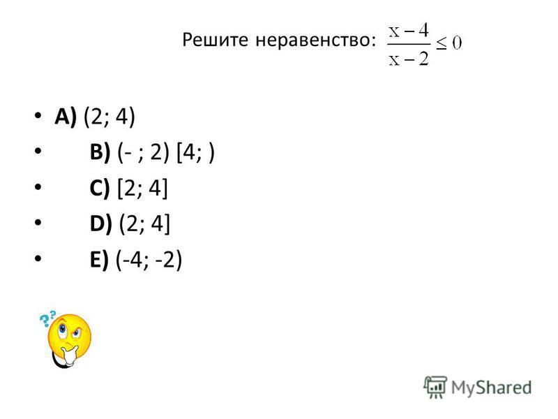 Решите неравенство: A) (2; 4) B) (- ; 2) [4; ) C) [2; 4] D) (2; 4] E) (-4; -2)