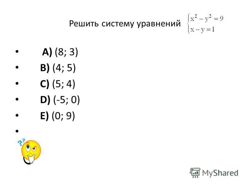 Решить систему уравнений A) (8; 3) B) (4; 5) C) (5; 4) D) (-5; 0) E) (0; 9)