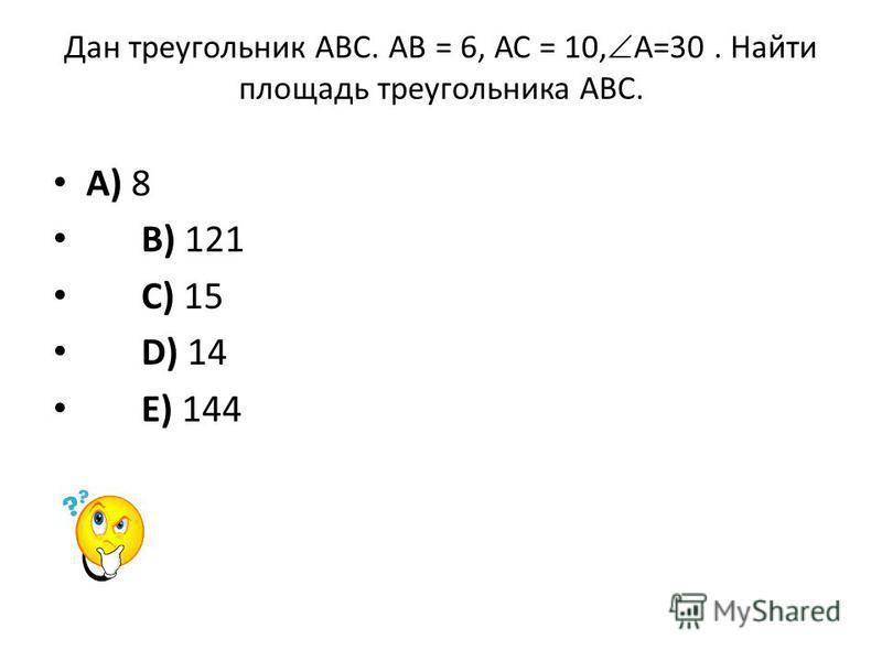 Дан треугольник АВС. АВ = 6, АС = 10, А=30. Найти площадь треугольника АВС. A) 8 B) 121 C) 15 D) 14 E) 144