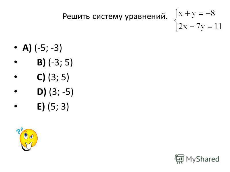 Решить систему уравнений. A) (-5; -3) B) (-3; 5) C) (3; 5) D) (3; -5) E) (5; 3)
