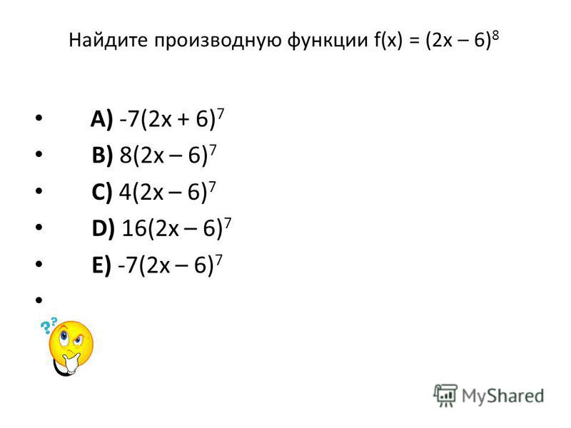 Найдите производную функции f(x) = (2 х – 6) 8 A) -7(2 х + 6) 7 B) 8(2 х – 6) 7 C) 4(2 х – 6) 7 D) 16(2 х – 6) 7 E) -7(2 х – 6) 7