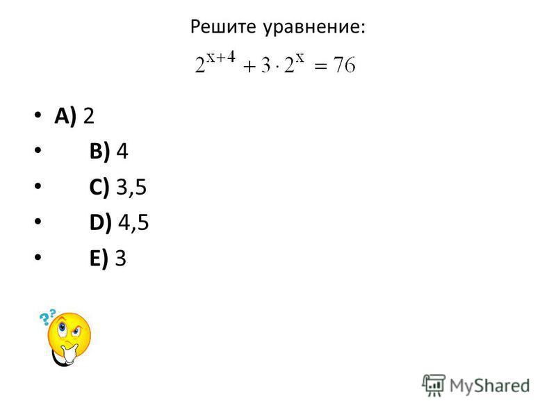 Решите уравнение: A) 2 B) 4 C) 3,5 D) 4,5 E) 3