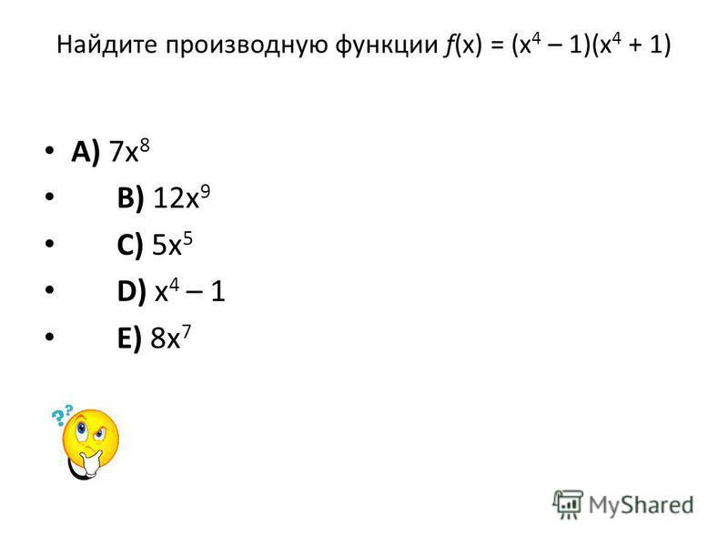 Найдите производную функции f(x) = (x 4 – 1)(x 4 + 1) A) 7x 8 B) 12x 9 C) 5x 5 D) x 4 – 1 E) 8x 7