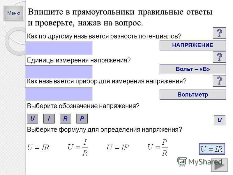 Впишите в прямоугольники правильные ответы и проверьте, нажав на вопрос. Как по другому называется разность потенциалов? НАПРЯЖЕНИЕ Единицы измерения напряжения? Вольт – «В» Как называется прибор для измерения напряжения? Вольтметр Выберите обозначен