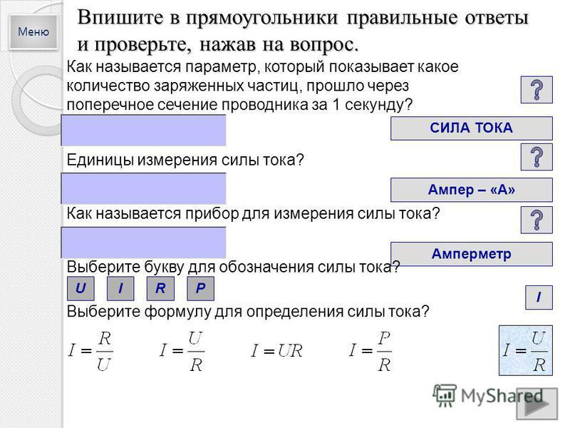 Впишите в прямоугольники правильные ответы и проверьте, нажав на вопрос. Как называется параметр, который показывает какое количество заряженных частиц, прошло через поперечное сечение проводника за 1 секунду? СИЛА ТОКА Единицы измерения силы тока? А