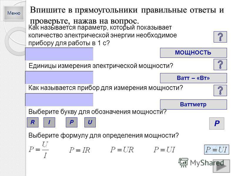 Впишите в прямоугольники правильные ответы и проверьте, нажав на вопрос. Как называется параметр, который показывает количество электрической энергии необходимое прибору для работы в 1 с? МОЩНОСТЬ Единицы измерения электрической мощности? Ватт – «Вт»