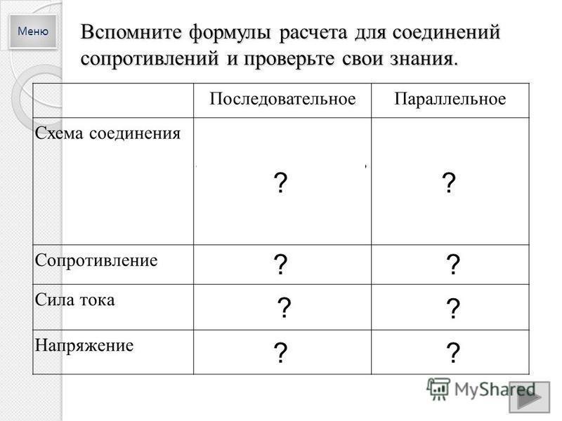 Вспомните формулы расчета для соединений сопротивлений и проверьте свои знания. Последовательное Параллельное Схема соединения Сопротивление R o = R 1 +R 2 +R 3 Сила тока I 0 =I 1 =I 2 =I 3 =СоnstI 0 =I 1 +I 2 +I 3 Напряжение U 0 =U 1 +U 2 +U 3 U 0 =