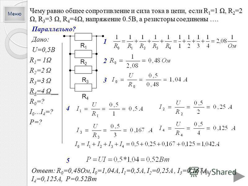 Чему равно общее сопротивление и сила тока в цепи, если R 1 =1 Ω, R 2 =2 Ω, R 3 =3 Ω, R 4 =4Ω, напряжение 0.5В, а резисторы соединены …. Параллельно? Дано: U=0,5В R 1 = 1Ω R 2 =2 Ω R 3 =3 Ω R 4 =4 Ω__ R 0 =? I 0 …I 4 =? P=? 1 3 4 Ответ: R 0 =0,48Ом,