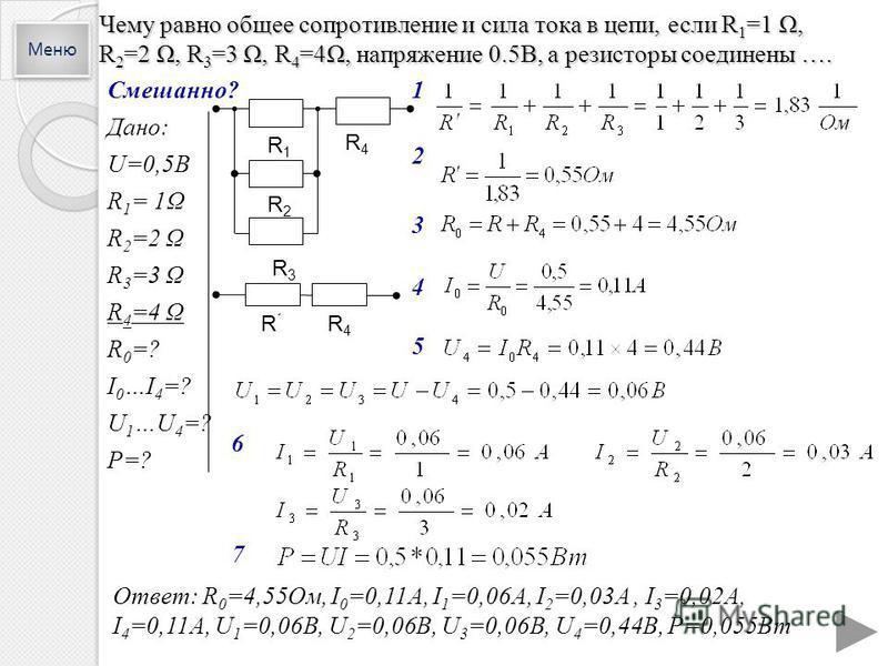 Чему равно общее сопротивление и сила тока в цепи, если R 1 =1 Ω, R 2 =2 Ω, R 3 =3 Ω, R 4 =4Ω, напряжение 0.5В, а резисторы соединены …. Смешанно? Дано: U=0,5В R 1 = 1Ω R 2 =2 Ω R 3 =3 Ω R 4 =4 Ω R 0 =? I 0 …I 4 =? U 1 …U 4 =? P=? 1 4 5 Ответ: R 0 =4