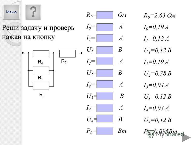 R4R4 R1R1 R3R3 R2R2 R 0 =2,63 Ом I 0 =0,19 A I 1 =0,12 А U 1 =0,12 В I 2 =0,19 А U 2 =0,38 В I 3 =0,04 А U 3 =0,12 В I 4 =0,03 А U 4 =0,12 В P 0 =0,095Вт R 0 = Ом I 0 = A I 1 = А U 1 = В I 2 = А U 2 = В I 3 = А U 3 = В I 4 = А U 4 = В P 0 = Вт Реши з
