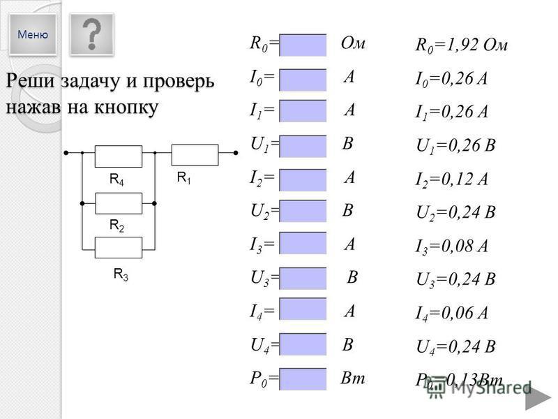 R4R4 R2R2 R3R3 R1R1 R 0 =1,92 Ом I 0 =0,26 A I 1 =0,26 А U 1 =0,26 В I 2 =0,12 А U 2 =0,24 В I 3 =0,08 А U 3 =0,24 В I 4 =0,06 А U 4 =0,24 В P 0 =0,13Вт R 0 = Ом I 0 = A I 1 = А U 1 = В I 2 = А U 2 = В I 3 = А U 3 = В I 4 = А U 4 = В P 0 = Вт Реши за