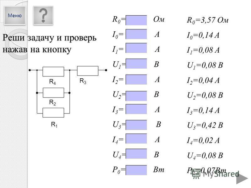 R4R4 R2R2 R1R1 R3R3 R 0 =3,57 Ом I 0 =0,14 A I 1 =0,08 А U 1 =0,08 В I 2 =0,04 А U 2 =0,08 В I 3 =0,14 А U 3 =0,42 В I 4 =0,02 А U 4 =0,08 В P 0 =0,07Вт R 0 = Ом I 0 = A I 1 = А U 1 = В I 2 = А U 2 = В I 3 = А U 3 = В I 4 = А U 4 = В P 0 = Вт Реши за