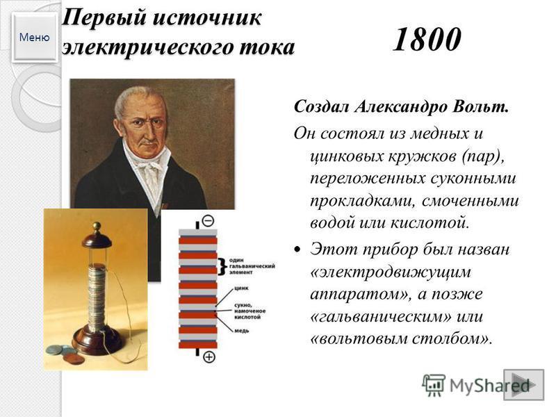Меню Первый источник электрического тока 1800 Создал Александро Вольт. Он состоял из медных и цинковых кружков (пар), переложенных суконными прокладками, смоченными водой или кислотой. Этот прибор был назван «электродвижущим аппаратом», а позже «галь