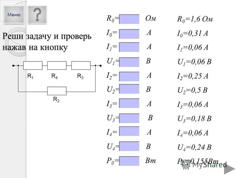 R 0 =1,6 Ом I 0 =0,31 A I 1 =0,06 А U 1 =0,06 В I 2 =0,25 А U 2 =0,5 В I 3 =0,06 А U 3 =0,18 В I 4 =0,06 А U 4 =0,24 В P 0 =0,155Вт R 0 = Ом I 0 = A I 1 = А U 1 = В I 2 = А U 2 = В I 3 = А U 3 = В I 4 = А U 4 = В P 0 = Вт R1R1 R4R4 R3R3 R2R2 Реши зад