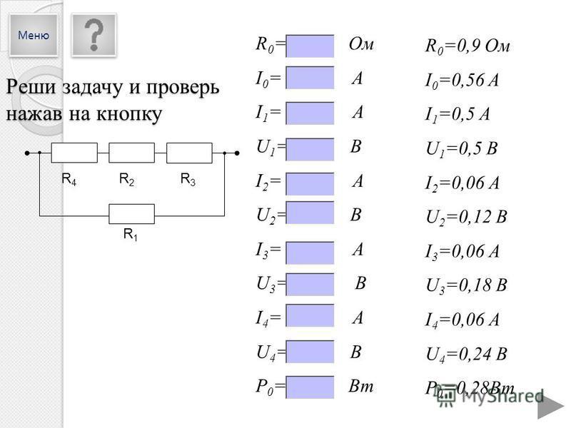R 0 =0,9 Ом I 0 =0,56 A I 1 =0,5 А U 1 =0,5 В I 2 =0,06 А U 2 =0,12 В I 3 =0,06 А U 3 =0,18 В I 4 =0,06 А U 4 =0,24 В P 0 =0,28Вт R 0 = Ом I 0 = A I 1 = А U 1 = В I 2 = А U 2 = В I 3 = А U 3 = В I 4 = А U 4 = В P 0 = Вт R4R4 R2R2 R3R3 R1R1 Реши задач