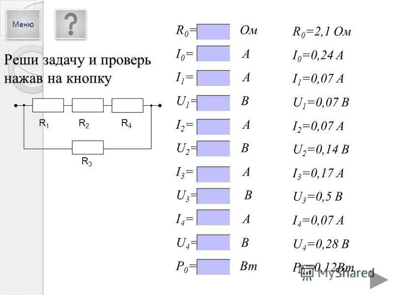 R 0 =2,1 Ом I 0 =0,24 A I 1 =0,07 А U 1 =0,07 В I 2 =0,07 А U 2 =0,14 В I 3 =0,17 А U 3 =0,5 В I 4 =0,07 А U 4 =0,28 В P 0 =0,12Вт R 0 = Ом I 0 = A I 1 = А U 1 = В I 2 = А U 2 = В I 3 = А U 3 = В I 4 = А U 4 = В P 0 = Вт R1R1 R2R2 R4R4 R3R3 Реши зада