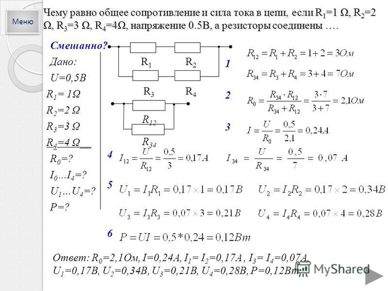 Чему равно общее сопротивление и сила тока в цепи, если R 1 =1 Ω, R 2 =2 Ω, R 3 =3 Ω, R 4 =4Ω, напряжение 0.5В, а резисторы соединены …. Смешанно? Дано: U=0,5В R 1 = 1Ω R 2 =2 Ω R 3 =3 Ω R 4 =4 Ω__ R 0 =? I 0 …I 4 =? U 1 …U 4 =? P=? 2 4 5 Ответ: R 0