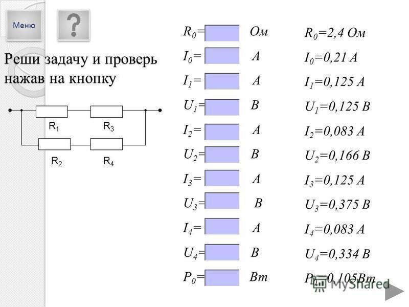 R 0 =2,4 Ом I 0 =0,21 A I 1 =0,125 А U 1 =0,125 В I 2 =0,083 А U 2 =0,166 В I 3 =0,125 А U 3 =0,375 В I 4 =0,083 А U 4 =0,334 В P 0 =0,105Вт R 0 = Ом I 0 = A I 1 = А U 1 = В I 2 = А U 2 = В I 3 = А U 3 = В I 4 = А U 4 = В P 0 = Вт R1R1 R3R3 R2R2 R4R4
