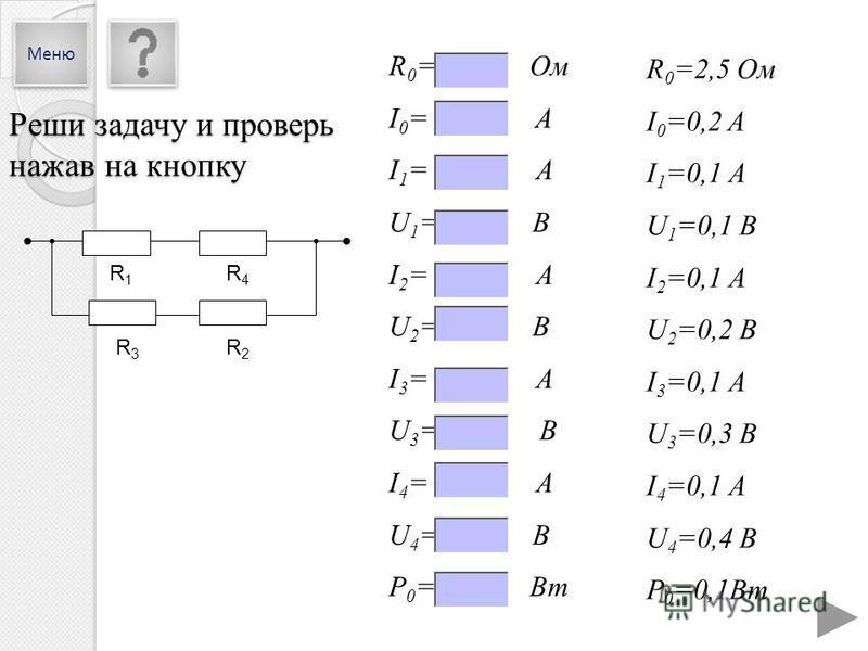 R 0 =2,5 Ом I 0 =0,2 A I 1 =0,1 А U 1 =0,1 В I 2 =0,1 А U 2 =0,2 В I 3 =0,1 А U 3 =0,3 В I 4 =0,1 А U 4 =0,4 В P 0 =0,1Вт R 0 = Ом I 0 = A I 1 = А U 1 = В I 2 = А U 2 = В I 3 = А U 3 = В I 4 = А U 4 = В P 0 = Вт R1R1 R4R4 R3R3 R2R2 Реши задачу и пров