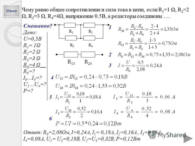 Чему равно общее сопротивление и сила тока в цепи, если R 1 =1 Ω, R 2 =2 Ω, R 3 =3 Ω, R 4 =4Ω, напряжение 0.5В, а резисторы соединены …. 2 4 5 Ответ: R 0 =2,08Ом, I=0,24A, I 1 = 0,18А, I 2 =0,16A, I 3 =0,06А I 4 =0,08A, U 1 = U 3 =0,18В, U 2 =U 4 =0,