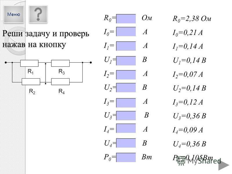 R 0 =2,38 Ом I 0 =0,21 A I 1 =0,14 А U 1 =0,14 В I 2 =0,07 А U 2 =0,14 В I 3 =0,12 А U 3 =0,36 В I 4 =0,09 А U 4 =0,36 В P 0 =0,105Вт R 0 = Ом I 0 = A I 1 = А U 1 = В I 2 = А U 2 = В I 3 = А U 3 = В I 4 = А U 4 = В P 0 = Вт R1R1 R3R3 R2R2 R4R4 Реши з