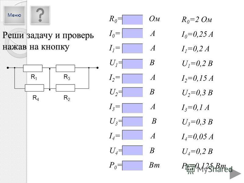 R 0 =2 Ом I 0 =0,25 A I 1 =0,2 А U 1 =0,2 В I 2 =0,15 А U 2 =0,3 В I 3 =0,1 А U 3 =0,3 В I 4 =0,05 А U 4 =0,2 В P 0 =0,125 Вт R 0 = Ом I 0 = A I 1 = А U 1 = В I 2 = А U 2 = В I 3 = А U 3 = В I 4 = А U 4 = В P 0 = Вт R1R1 R3R3 R4R4 R2R2 Реши задачу и