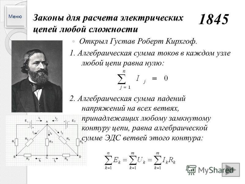 Законы для расчета электрических цепей любой сложности 1845 Открыл Густав Роберт Кирхгоф. 1. Алгебраическая сумма токов в каждом узле любой цепи равна нулю: 2. Алгебраическая сумма падений напряжений на всех ветвях, принадлежащих любому замкнутому ко