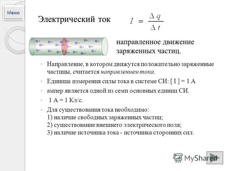 Электрический ток Направление, в котором движутся положительно заряженные частицы, считается направлением тока. Единица измерения силы тока в системе СИ: [ I ] = 1 A ампер является одной из семи основных единиц СИ. 1 А = 1 Кл/с. Для существования ток