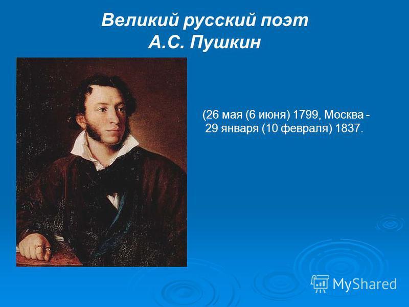 Великий русский поэт А.С. Пушкин (26 мая (6 июня) 1799, Москва - 29 января (10 февраля) 1837.