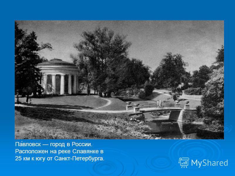 Па́павловск город в России. Расположен на реке Славянке в 25 км к югу от Санкт-Петербурга.