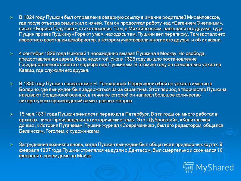 В 1824 году Пушкин был отправлен в северную ссылку в имение родителей Михайловское, где после отъезда семьи жил с няней. Там он продолжал работу над «Евгением Онегиным», писал «Бориса Годунова», стихотворения. Там, в Михайловском, навещали его друзья