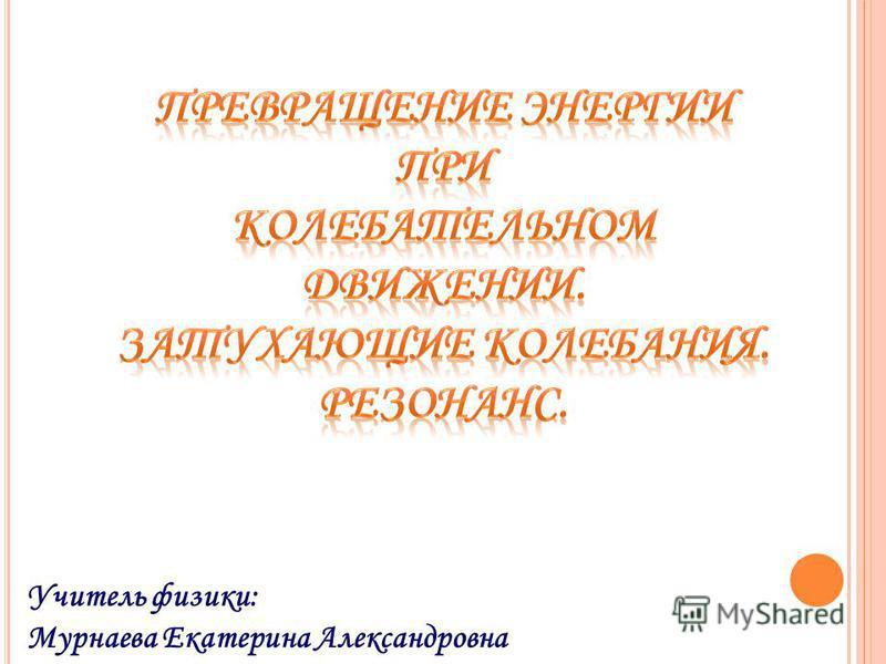 Учитель физики: Мурнаева Екатерина Александровна
