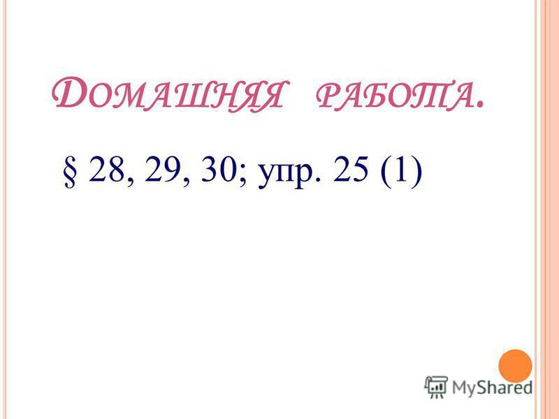 Д ОМАШНЯЯ РАБОТА. § 28, 29, 30; упр. 25 (1)