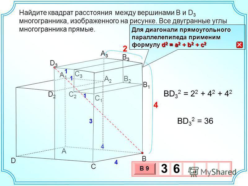 Найдите между вершинами B и D 3 многогранника, изображенного на рисунке. Все двугранные углы многогранника прямые. A B C A3A3 B1B1 D3D3 C1C1 4 A2A2 B2B2 B3B3 D2D2 D C3C3 A1A1 C2C2 4 4 1 1 1 3 2 BD 3 2 = 2 2 + 4 2 + 4 2 BD 3 2 = 36 3 х 1 0 х В 9 3 6 Д