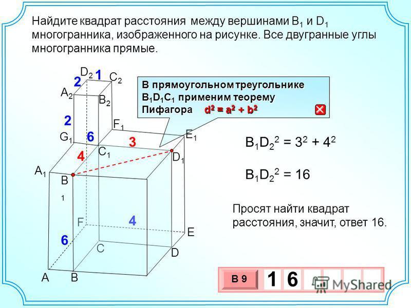 Найдите между вершинами B 1 и D 1 многогранника, изображенного на рисунке. Все двугранные углы многогранника прямые. А1А1 AB C D E F E1E1 F1F1 A2A2 B1B1 B2B2 2 4 6 6 2 1 C2C2 D2D2 G1G1 C1C1 D1D1 3 4 B 1 D 2 2 = 3 2 + 4 2 B 1 D 2 2 = 16 Просят найти к