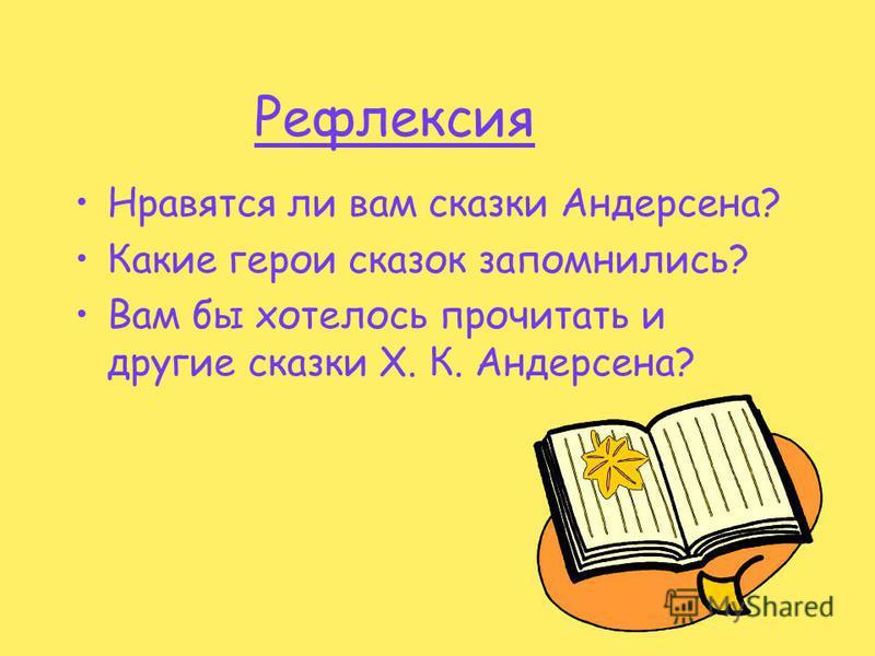 Рефлексия Нравятся ли вам сказки Андерсена? Какие герои сказок запомнились? Вам бы хотелось прочитать и другие сказки Х. К. Андерсена?