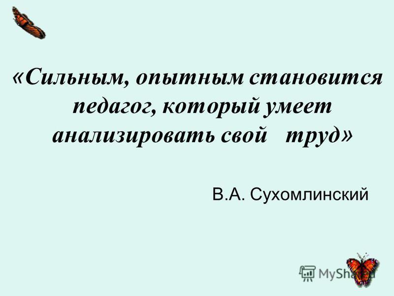 « Сильным, опытным становится педагог, который умеет анализировать свой труд » В.А. Сухомлинский