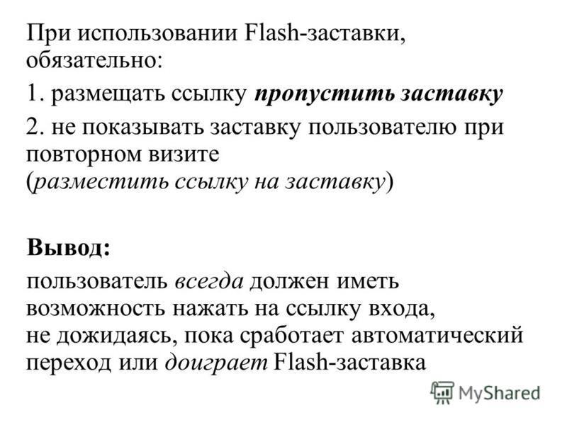 При использовании Flash-заставки, обязательно: 1. размещать ссылку пропустить заставку 2. не показывать заставку пользователю при повторном визите (разместить ссылку на заставку) Вывод: пользователь всегда должен иметь возможность нажать на ссылку вх