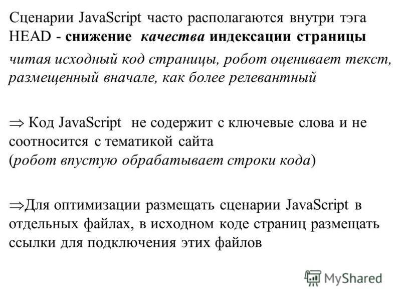 Сценарии JavaScript часто располагаются внутри тэга HEAD - снижение качества индексации страницы читая исходный код страницы, робот оценивает текст, размещенный вначале, как более релевантный Код JavaScript не содержит с ключевые слова и не соотносит