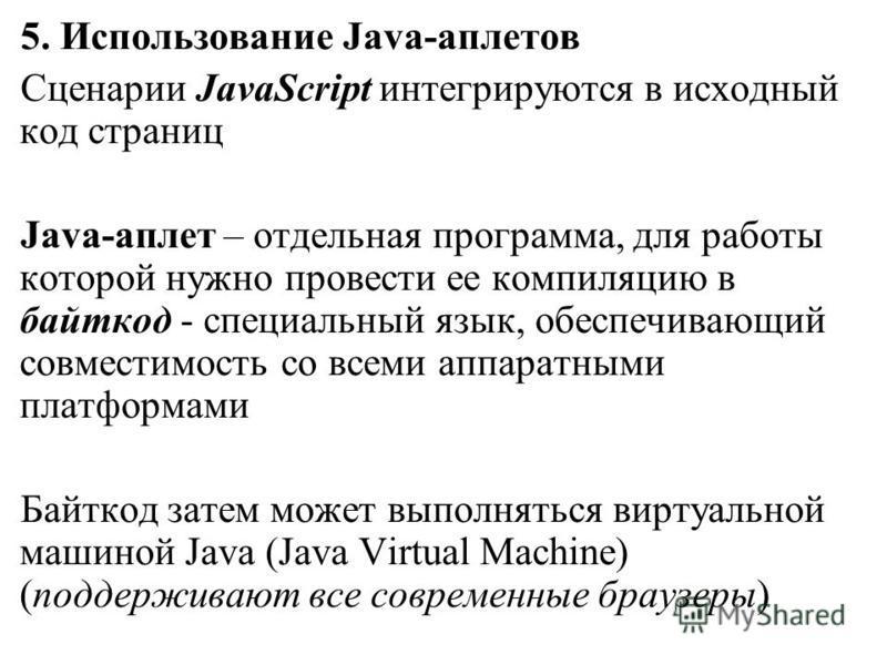 5. Использование Java-аплетов Сценарии JavaScript интегрируются в исходный код страниц Java-аплет – отдельная программа, для работы которой нужно провести ее компиляцию в байт-код - специальный язык, обеспечивающий совместимость со всеми аппаратными