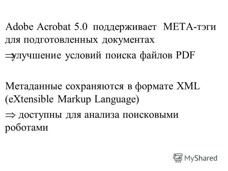 Adobe Acrobat 5.0 поддерживает META-тэги для подготовленных документах улучшение условий поиска файлов PDF Метаданные сохраняются в формате XML (еХtensible Markup Language) доступны для анализа поисковыми роботами