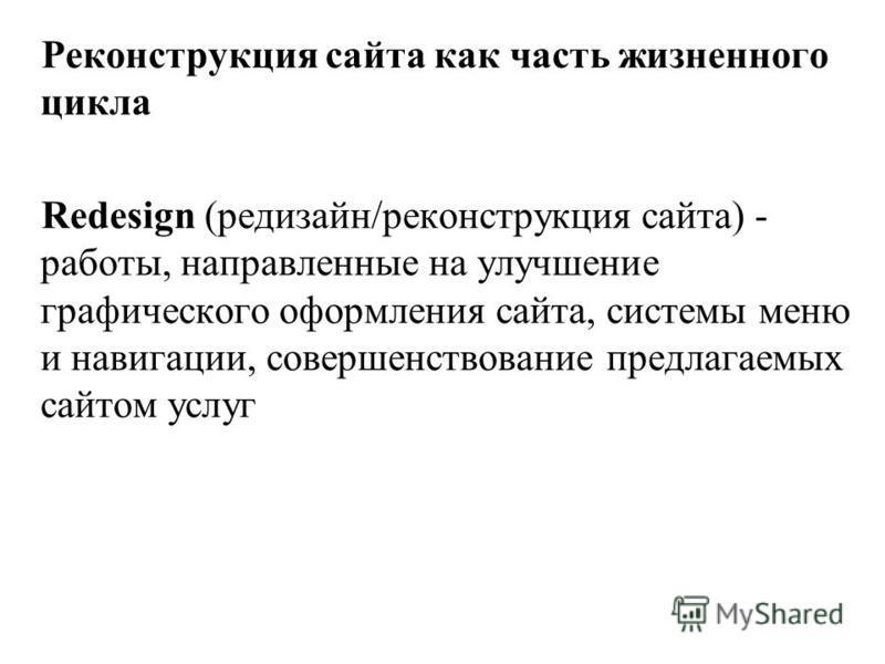 Реконструкция сайта как часть жизненного цикла Redesign (редизайн/реконструкция сайта) - работы, направленные на улучшение графического оформления сайта, системы меню и навигации, совершенствование предлагаемых сайтом услуг