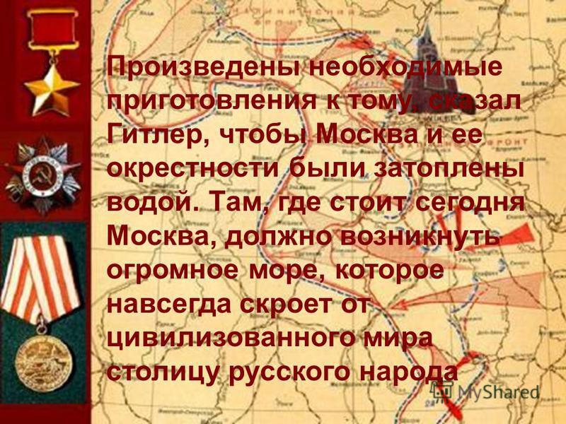 Произведены необходимые приготовления к тому, сказал Гитлер, чтобы Москва и ее окрестности были затоплены водой. Там, где стоит сегодня Москва, должно возникнуть огромное море, которое навсегда скроет от цивилизованного мира столицу русского народа.