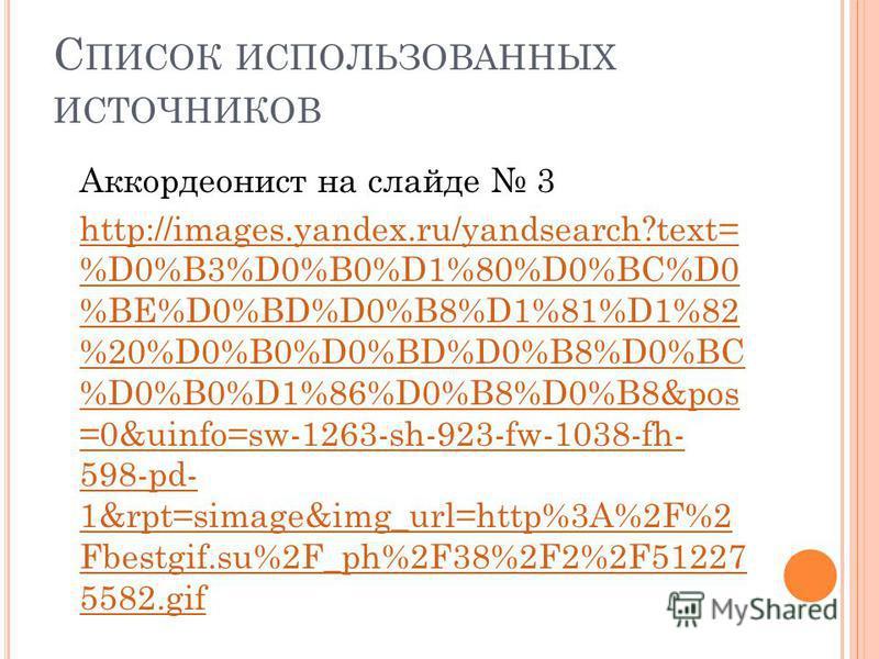 С ПИСОК ИСПОЛЬЗОВАННЫХ ИСТОЧНИКОВ Аккордеонист на слайде 3 http://images.yandex.ru/yandsearch?text= %D0%B3%D0%B0%D1%80%D0%BC%D0 %BE%D0%BD%D0%B8%D1%81%D1%82 %20%D0%B0%D0%BD%D0%B8%D0%BC %D0%B0%D1%86%D0%B8%D0%B8&pos =0&uinfo=sw-1263-sh-923-fw-1038-fh- 5